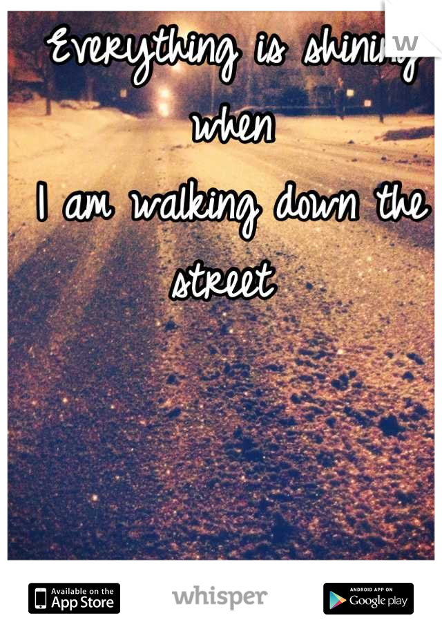 Everything is shining when  I am walking down the street