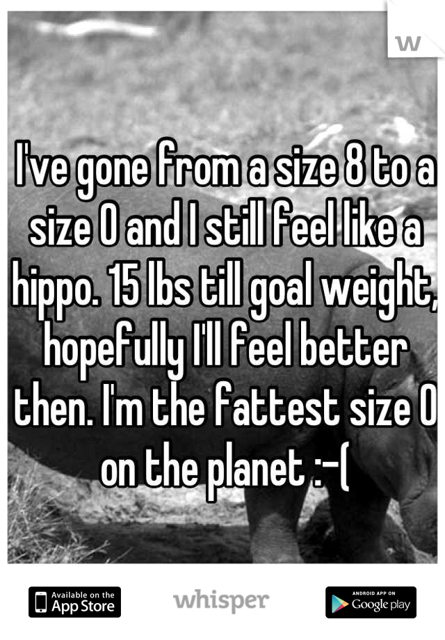 I've gone from a size 8 to a size 0 and I still feel like a hippo. 15 lbs till goal weight, hopefully I'll feel better then. I'm the fattest size 0 on the planet :-(