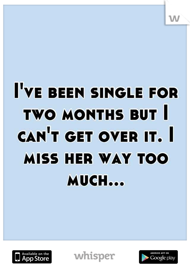 I've been single for two months but I can't get over it. I miss her way too much...