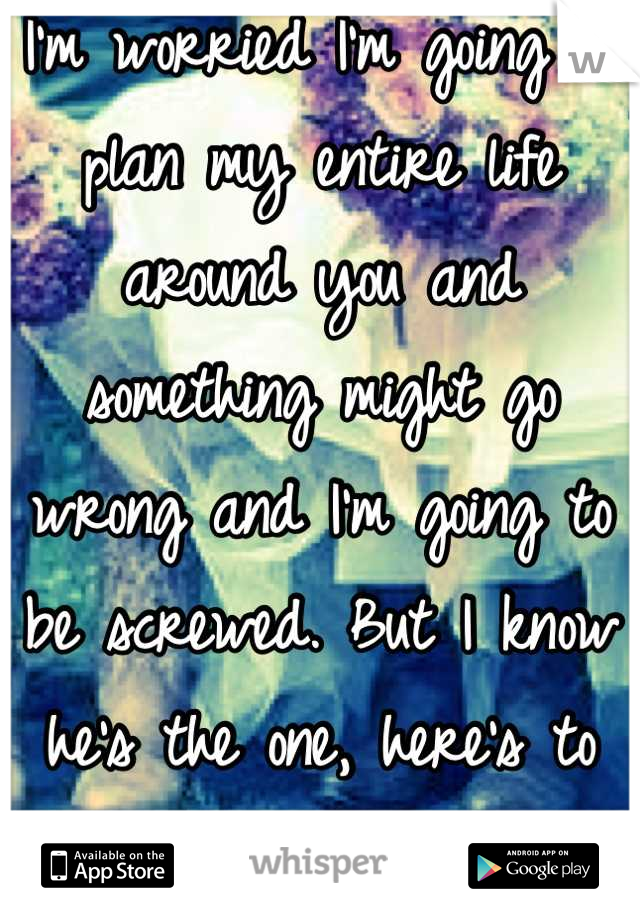 I'm worried I'm going to plan my entire life around you and something might go wrong and I'm going to be screwed. But I know he's the one, here's to having faith!