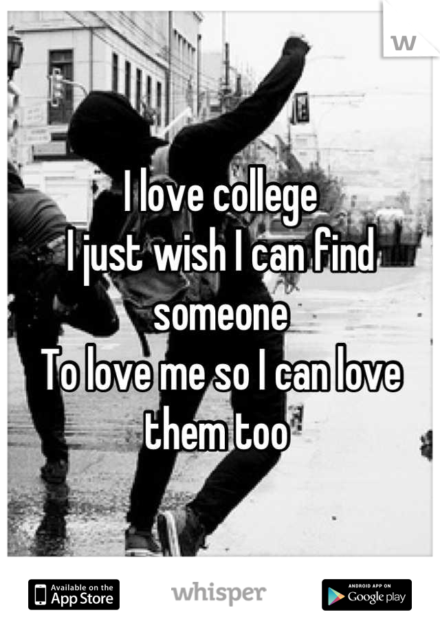 I love college  I just wish I can find someone  To love me so I can love them too