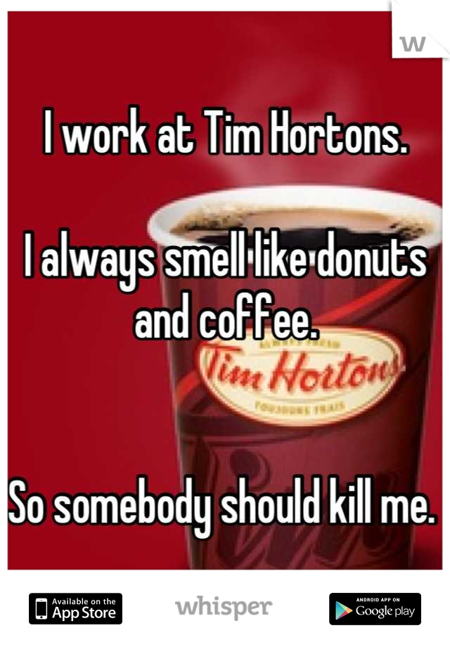 I work at Tim Hortons.  I always smell like donuts and coffee.    So somebody should kill me.