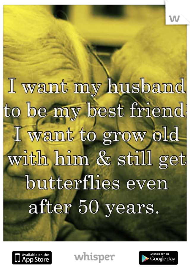 I want my husband to be my best friend; I want to grow old with him & still get butterflies even after 50 years.