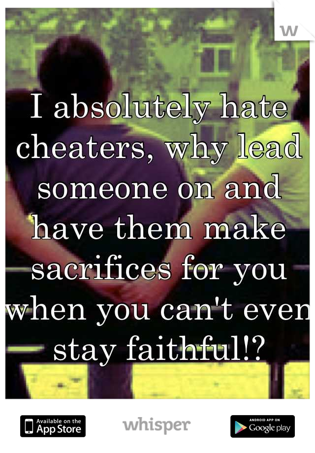 I absolutely hate cheaters, why lead someone on and have them make sacrifices for you when you can't even stay faithful!?