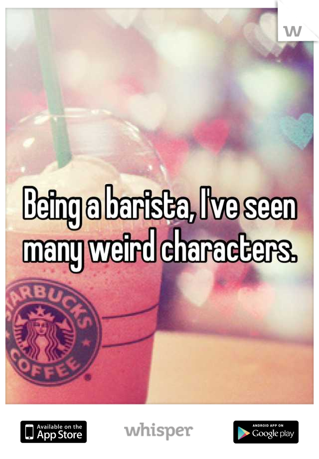 Being a barista, I've seen many weird characters.
