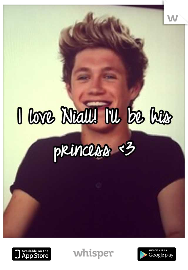 I love Niall! I'll be his princess <3