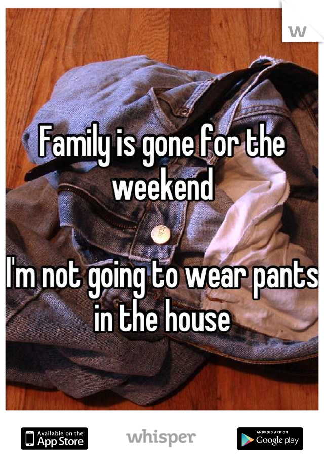 Family is gone for the weekend  I'm not going to wear pants in the house