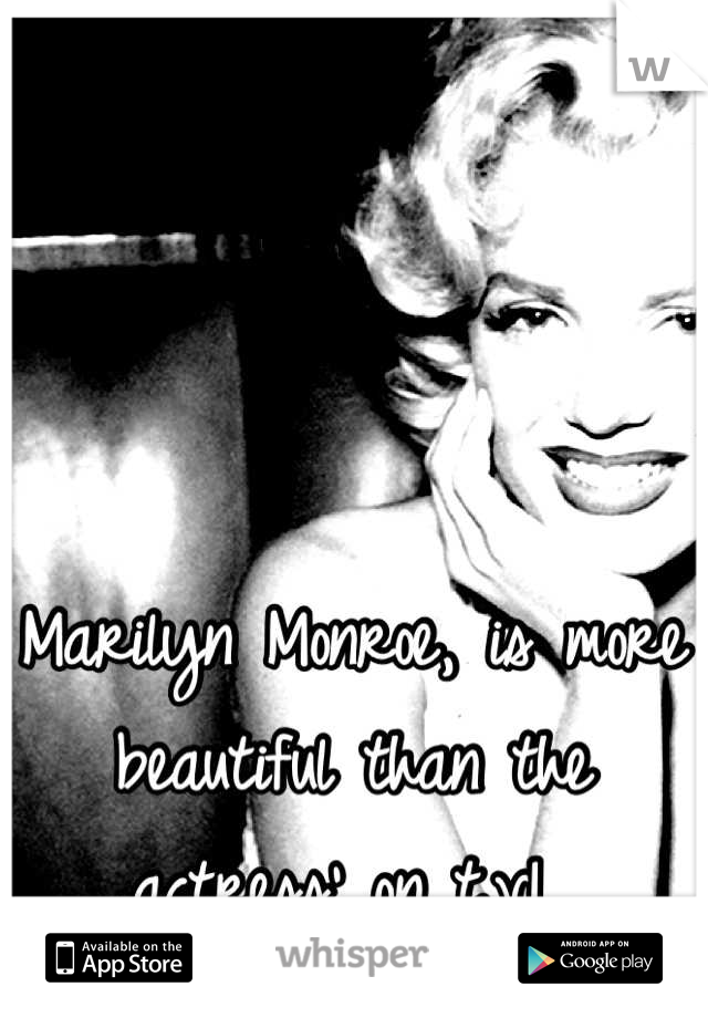 Marilyn Monroe, is more beautiful than the actress' on t.v!