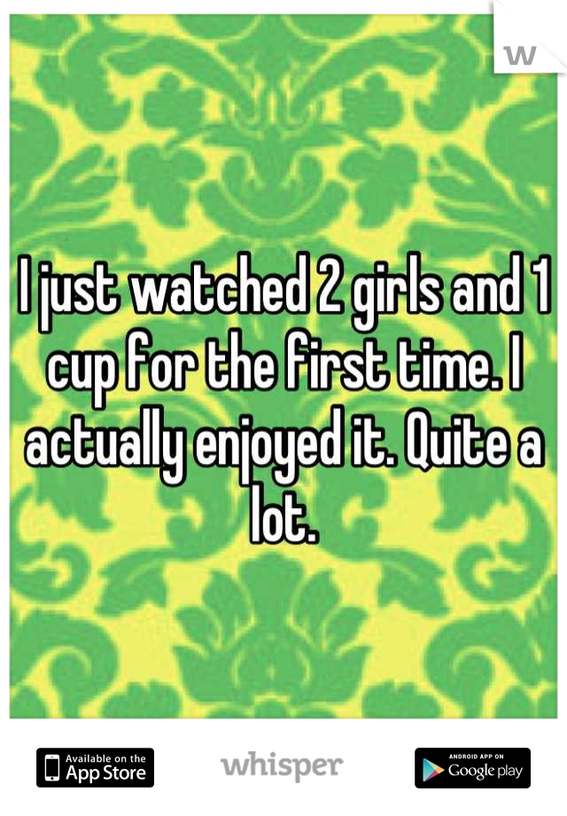 I just watched 2 girls and 1 cup for the first time. I actually enjoyed it. Quite a lot.