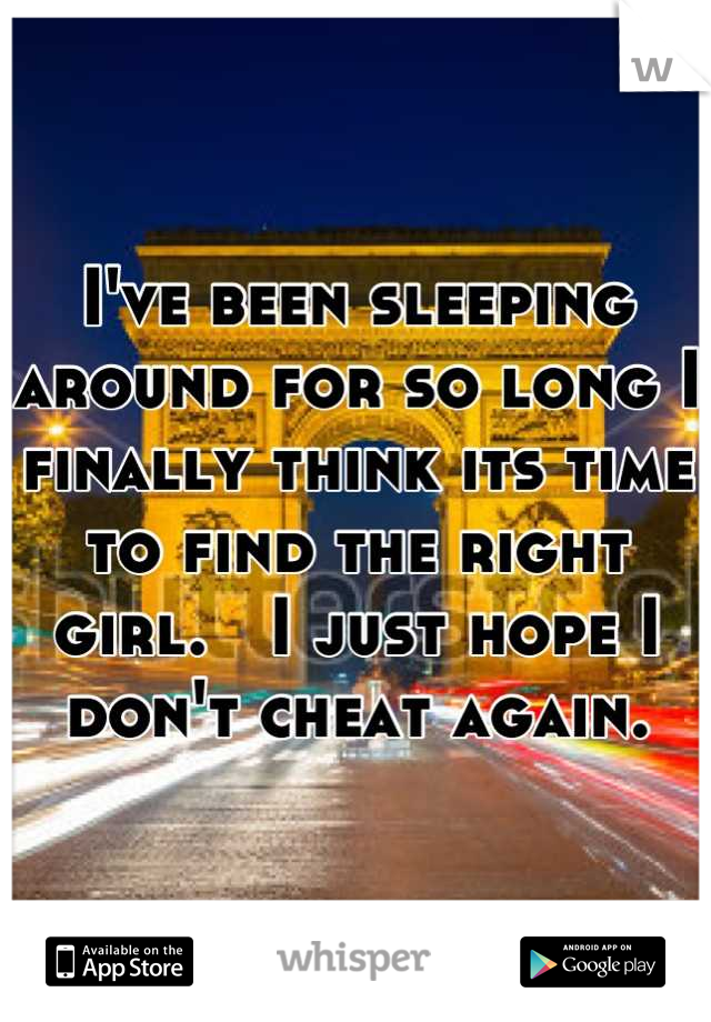 I've been sleeping around for so long I finally think its time to find the right girl.   I just hope I don't cheat again.