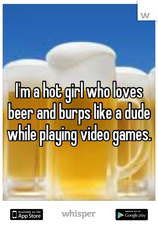 I'm a hot girl who loves beer and burps like a dude while playing video games.