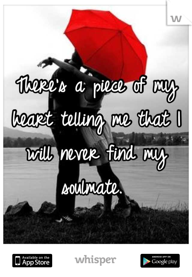 There's a piece of my heart telling me that I will never find my soulmate.