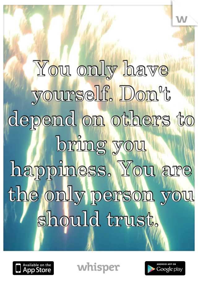 You only have yourself. Don't depend on others to bring you happiness. You are the only person you should trust.