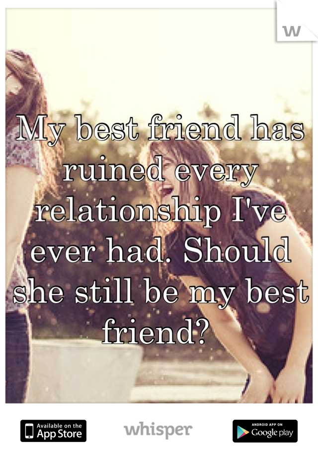 My best friend has ruined every relationship I've ever had. Should she still be my best friend?