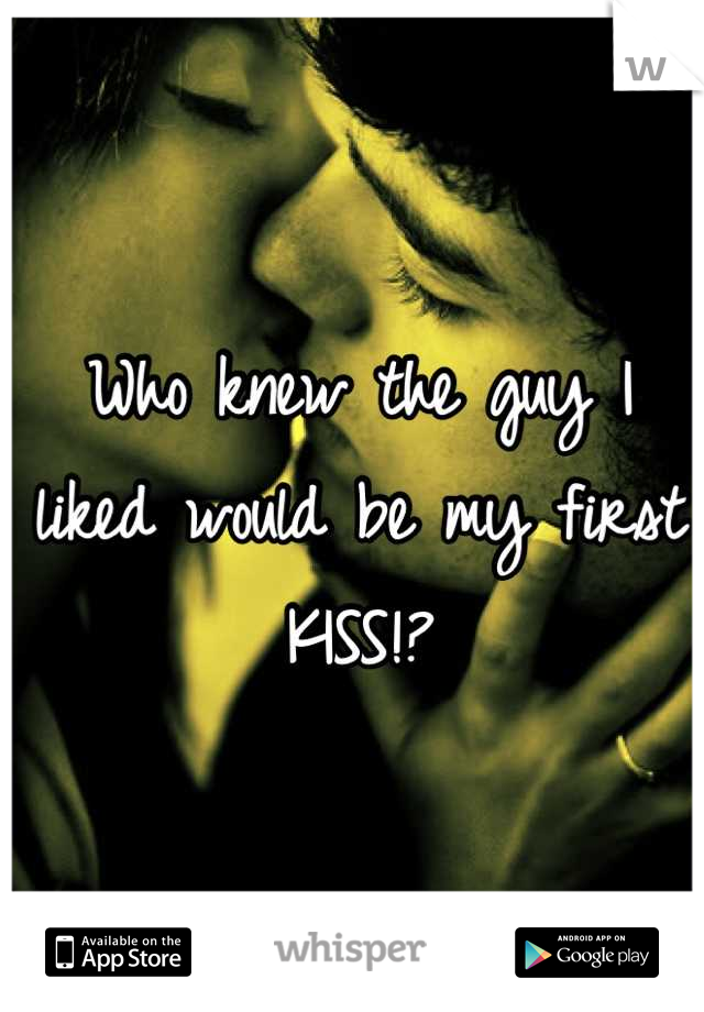 Who knew the guy I liked would be my first KISS!?