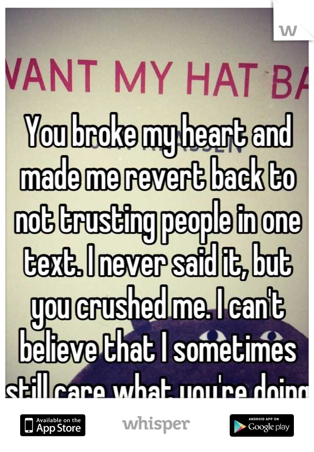 You broke my heart and made me revert back to not trusting people in one text. I never said it, but you crushed me. I can't believe that I sometimes still care what you're doing