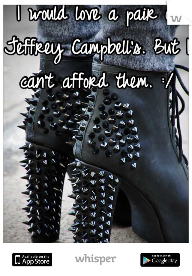 I would love a pair of Jeffrey Campbell's. But I can't afford them. :/