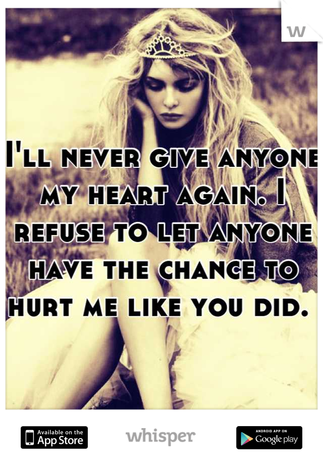 I'll never give anyone my heart again. I refuse to let anyone have the chance to hurt me like you did.