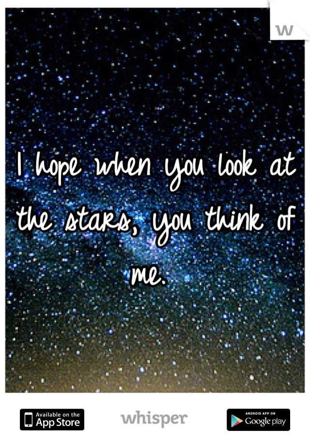 I hope when you look at the stars, you think of me.
