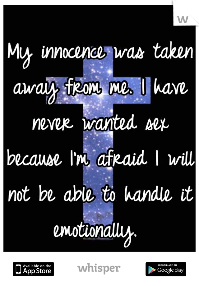 My innocence was taken away from me. I have never wanted sex because I'm afraid I will not be able to handle it emotionally.