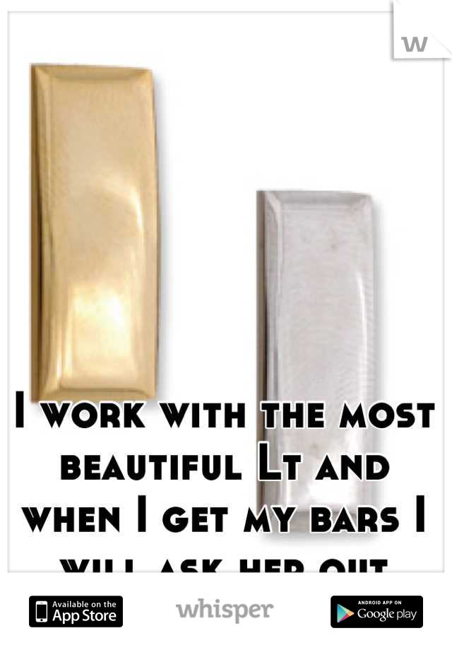 I work with the most beautiful Lt and when I get my bars I will ask her out