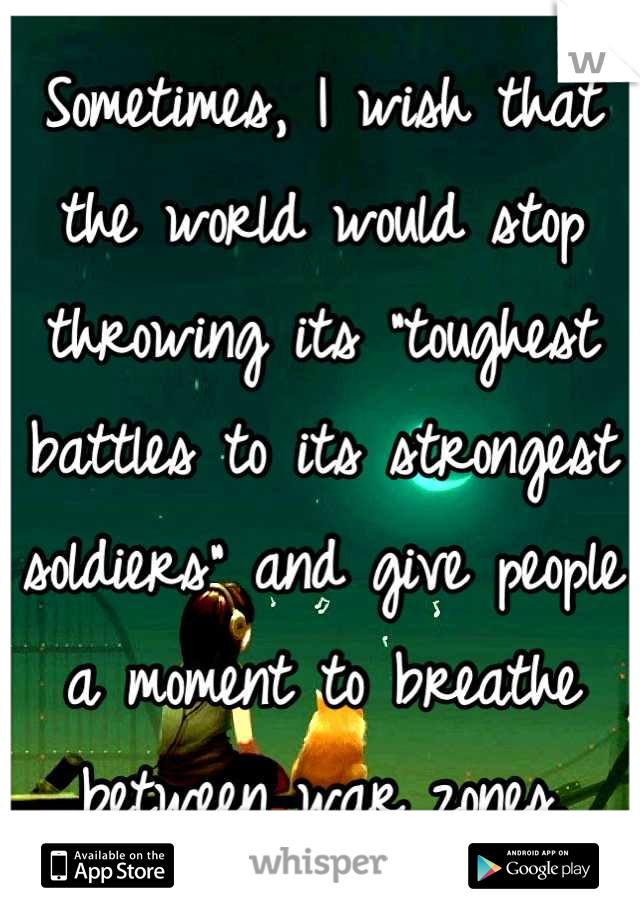 "Sometimes, I wish that the world would stop throwing its ""toughest battles to its strongest soldiers"" and give people a moment to breathe between war zones."