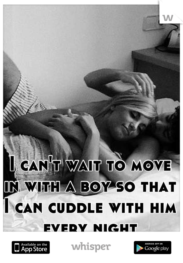 I can't wait to move in with a boy so that I can cuddle with him every night