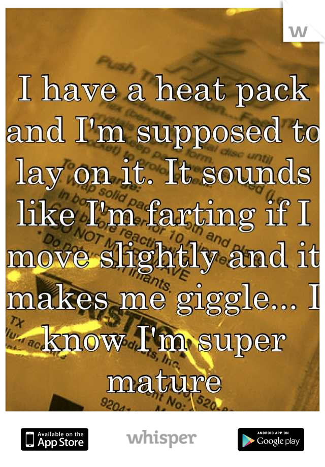 I have a heat pack and I'm supposed to lay on it. It sounds like I'm farting if I move slightly and it makes me giggle... I know I'm super mature
