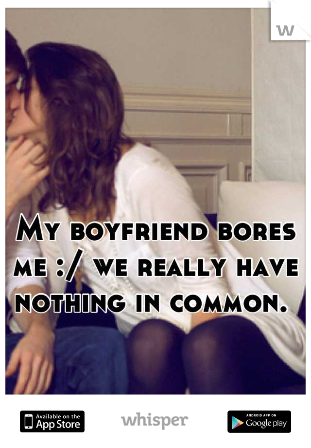 My boyfriend bores me :/ we really have nothing in common.