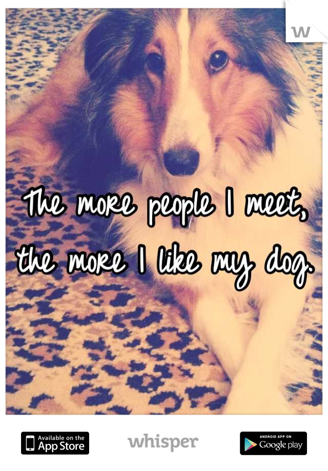 The more people I meet, the more I like my dog.