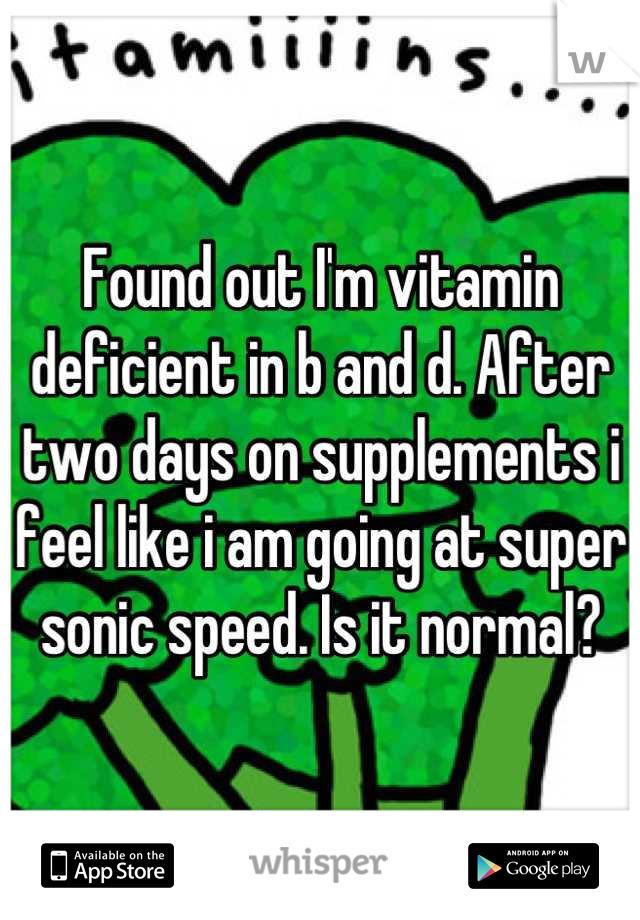 Found out I'm vitamin deficient in b and d. After two days on supplements i feel like i am going at super sonic speed. Is it normal?