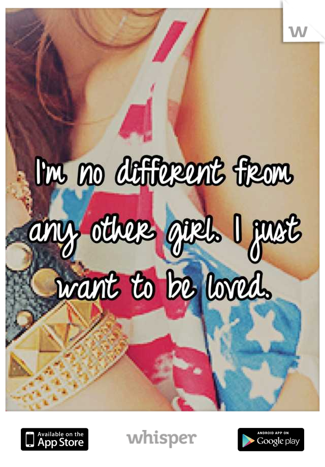 I'm no different from any other girl. I just want to be loved.