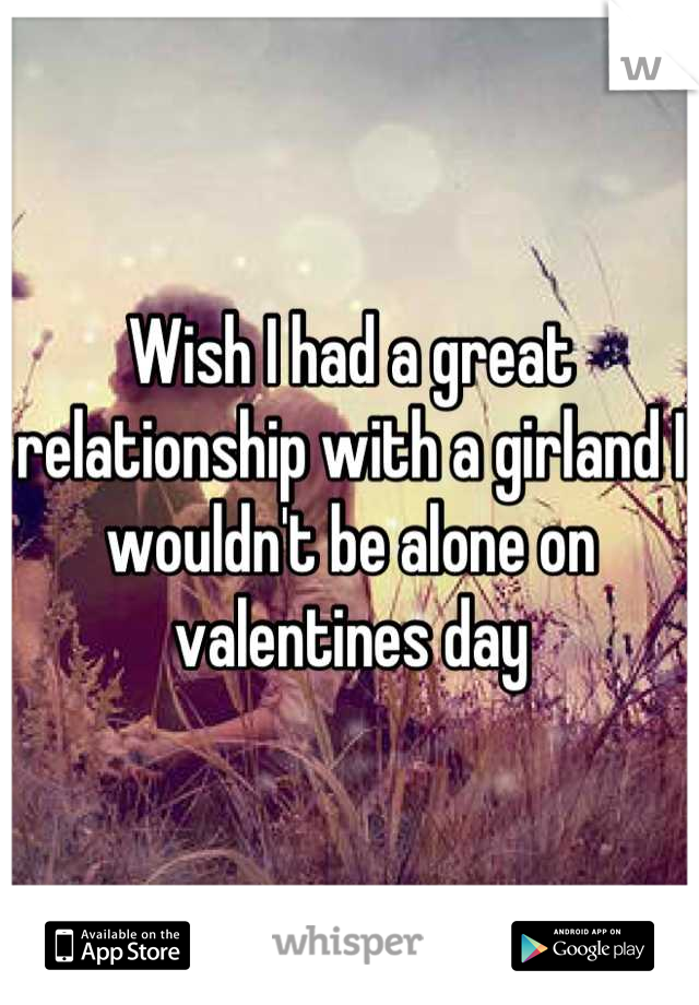 Wish I had a great relationship with a girland I wouldn't be alone on valentines day