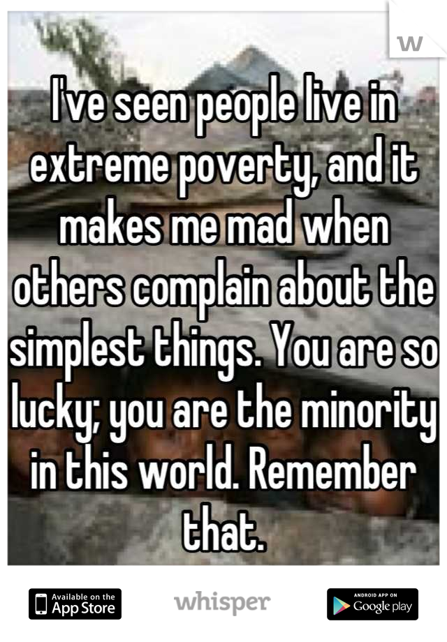 I've seen people live in extreme poverty, and it makes me mad when others complain about the simplest things. You are so lucky; you are the minority in this world. Remember that.