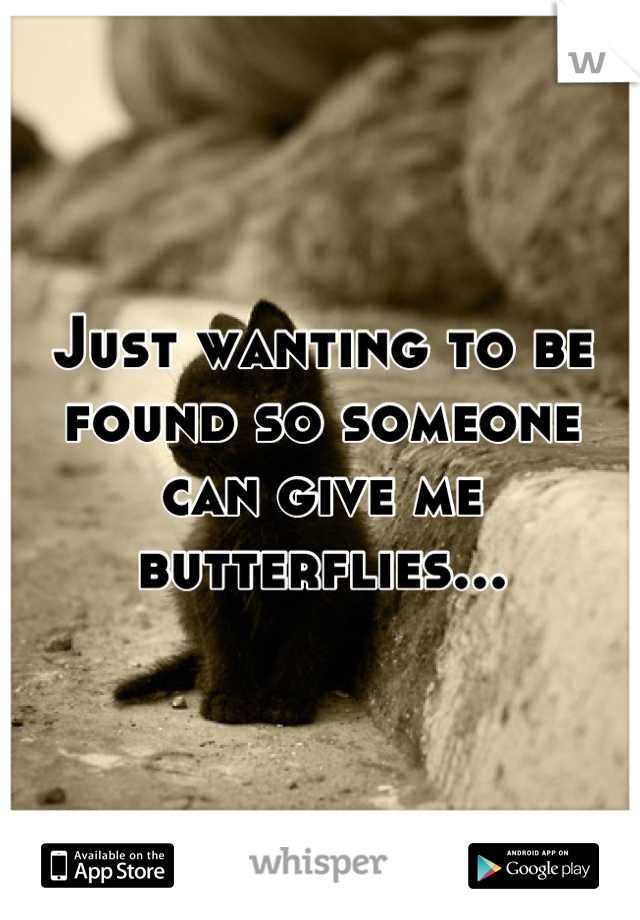 Just wanting to be found so someone can give me butterflies...