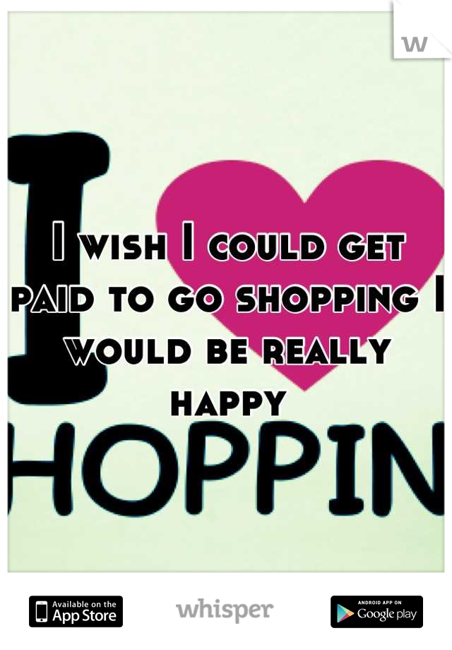 I wish I could get paid to go shopping I would be really happy