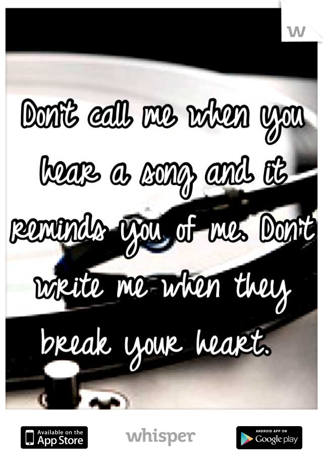 Don't call me when you hear a song and it reminds you of me. Don't write me when they break your heart.