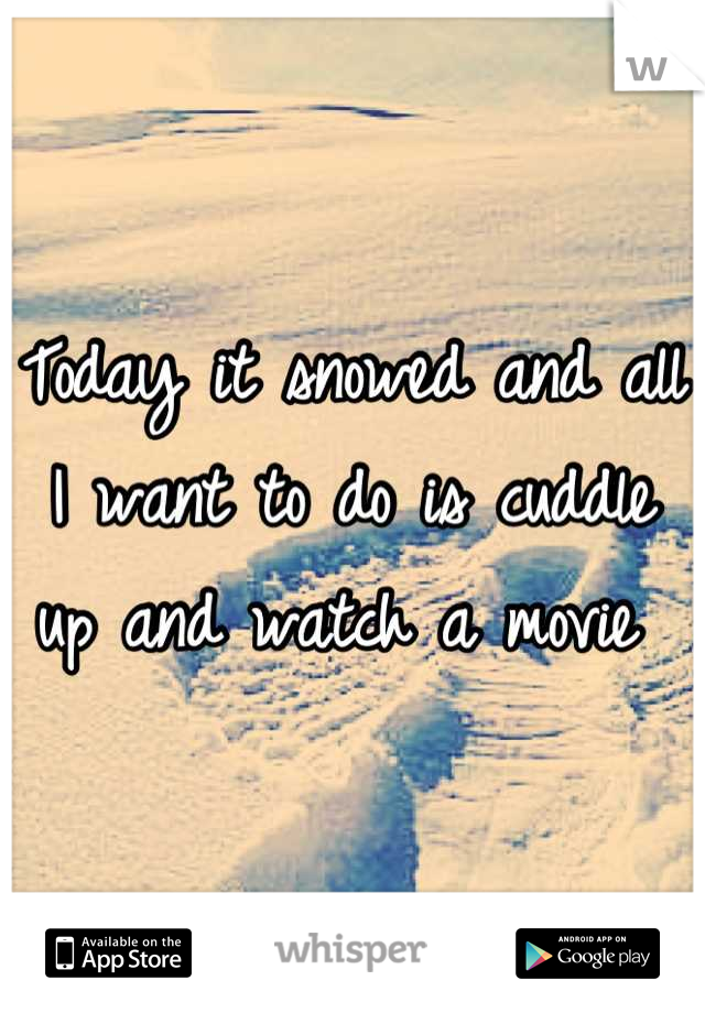 Today it snowed and all I want to do is cuddle up and watch a movie