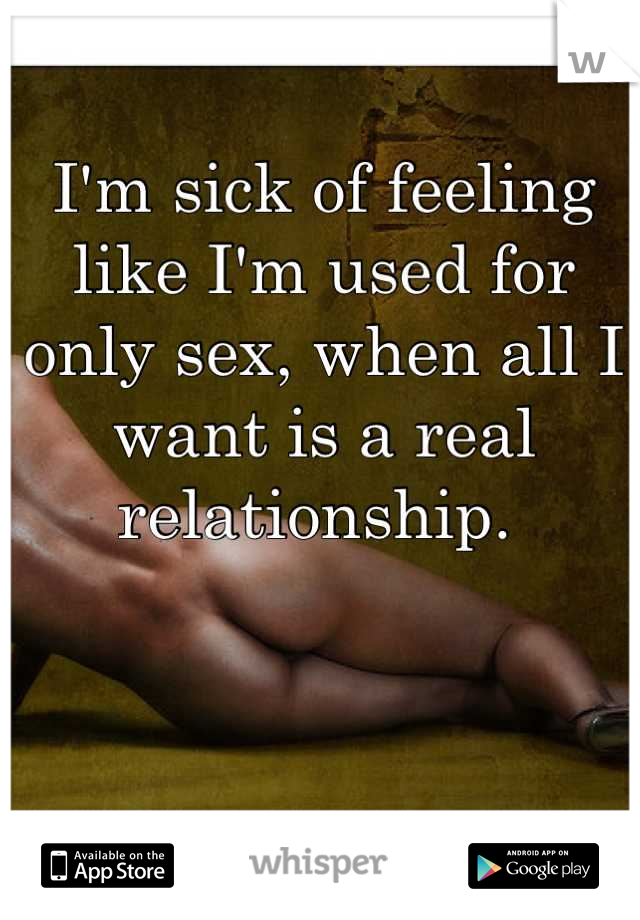 I'm sick of feeling like I'm used for only sex, when all I want is a real relationship.