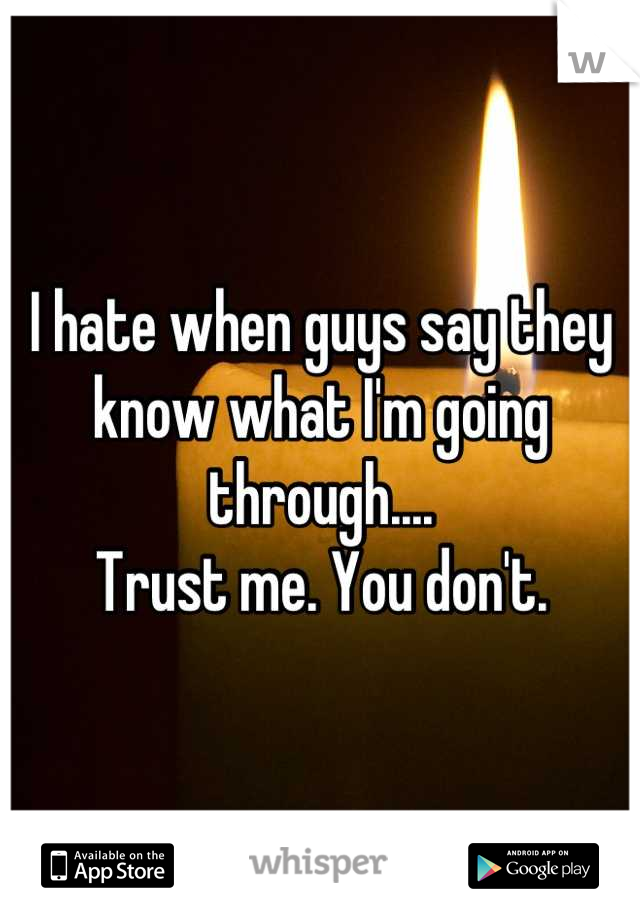I hate when guys say they know what I'm going through.... Trust me. You don't.