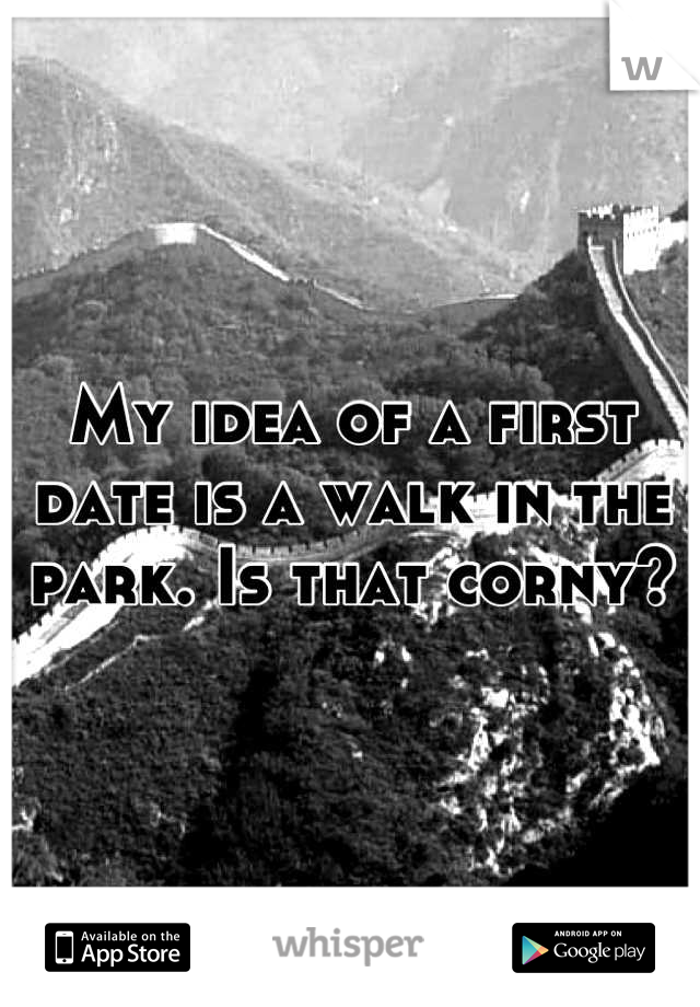 My idea of a first date is a walk in the park. Is that corny?