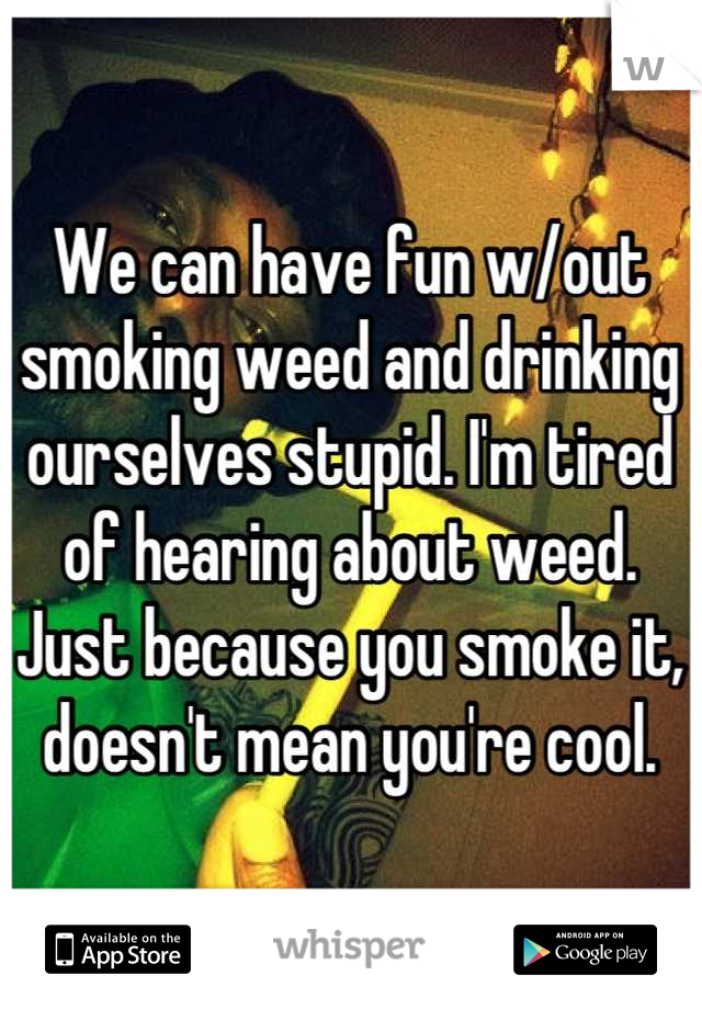 We can have fun w/out smoking weed and drinking ourselves stupid. I'm tired of hearing about weed. Just because you smoke it, doesn't mean you're cool.