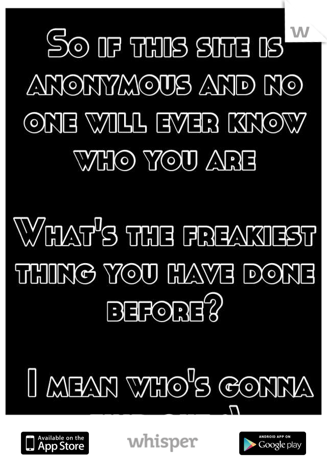 So if this site is anonymous and no one will ever know who you are  What's the freakiest thing you have done before?   I mean who's gonna find out ;)
