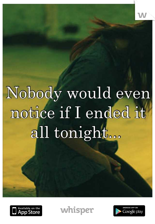 Nobody would even notice if I ended it all tonight...