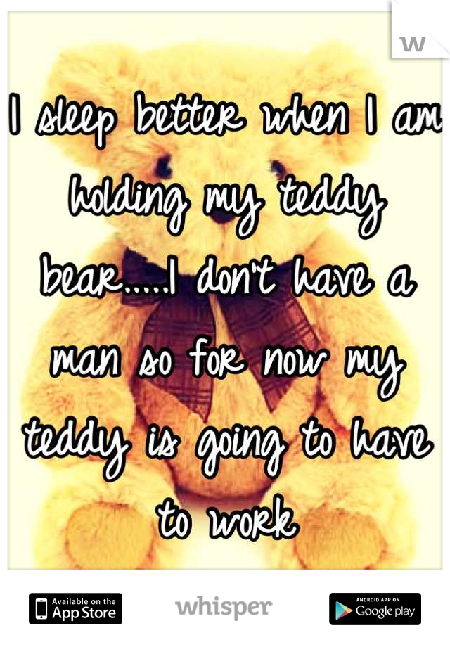 I sleep better when I am holding my teddy bear.....I don't have a man so for now my teddy is going to have to work