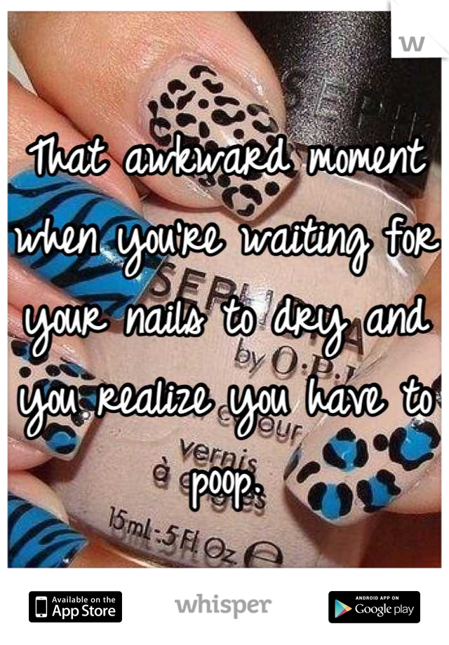 That awkward moment when you're waiting for your nails to dry and you realize you have to poop.