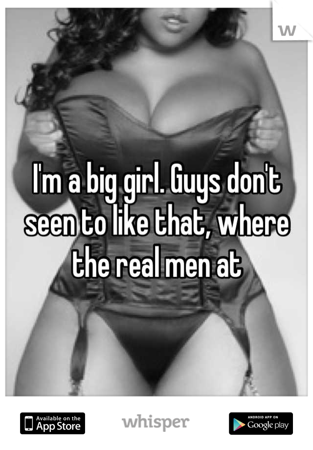 I'm a big girl. Guys don't seen to like that, where the real men at
