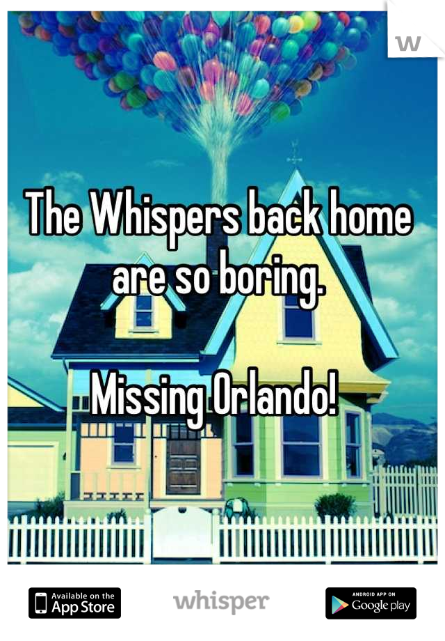 The Whispers back home are so boring.  Missing Orlando!