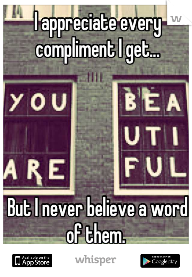 I appreciate every compliment I get...      But I never believe a word of them.