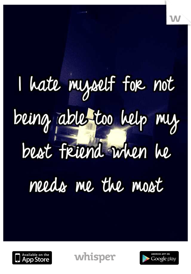 I hate myself for not being able too help my best friend when he needs me the most